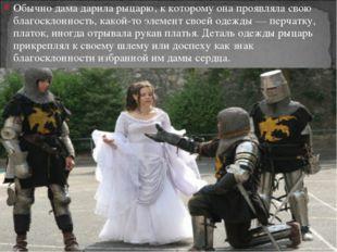 Обычно дама дарила рыцарю, к которому она проявляла свою благосклонность, как
