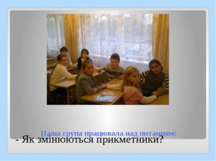Наша група працювала над питанням: - Як змінюються прикметники?