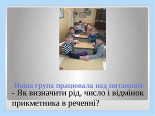 Наша група працювала над питанням: - Як визначити рід, число і відмінок прикм