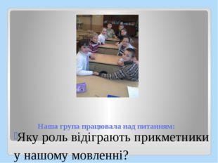 Наша група працювала над питанням: Яку роль відіграють прикметники у нашому м