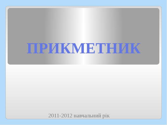 ПРИКМЕТНИК 2011-2012 навчальний рік 2011-2012 навчальний рік