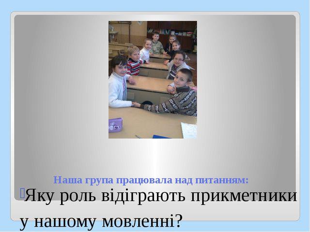 Наша група працювала над питанням: Яку роль відіграють прикметники у нашому м...