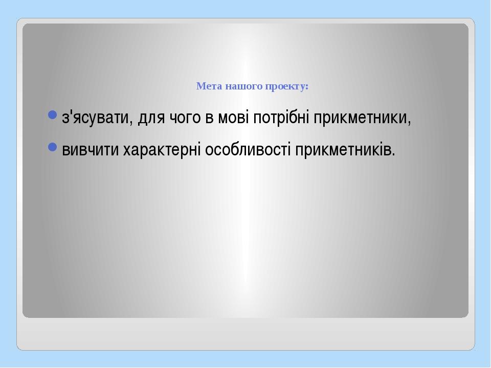 Мета нашого проекту: з'ясувати, для чого в мові потрібні прикметники, вивчит...