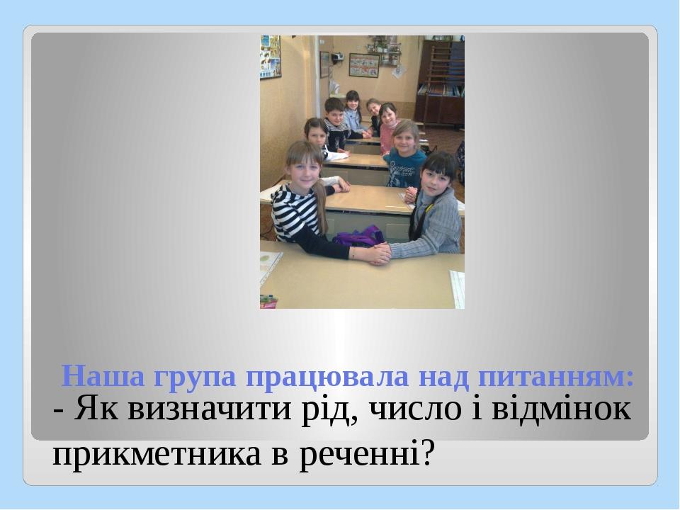 Наша група працювала над питанням: - Як визначити рід, число і відмінок прикм...