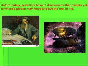 Unfortunately, scientists haven't discovered other planets yet, to where a pe