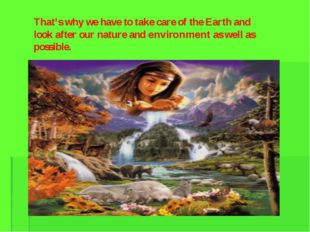 That's why we have to take care of the Earth and look after our nature and en