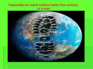 Especially our earth suffers badly from actions of a man.