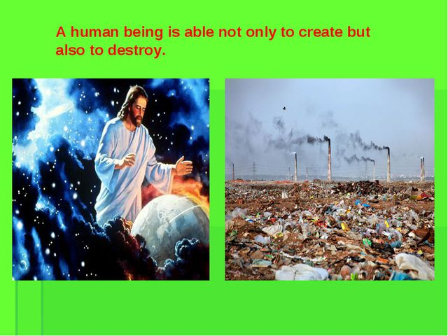 A human being is able not only to create but also to destroy.