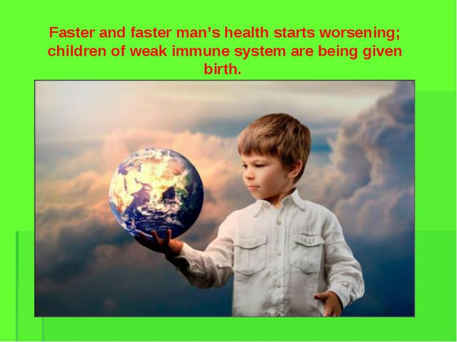 Faster and faster man's health starts worsening; children of weak immune syst...