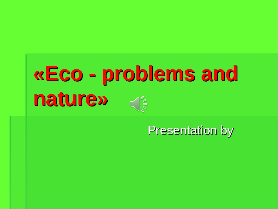 «Eco - problems and nature» Presentation by