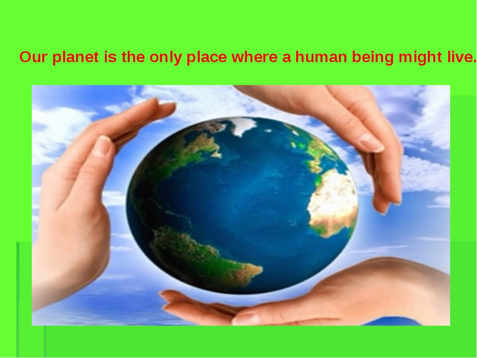 Our planet is the only place where a human being might live.