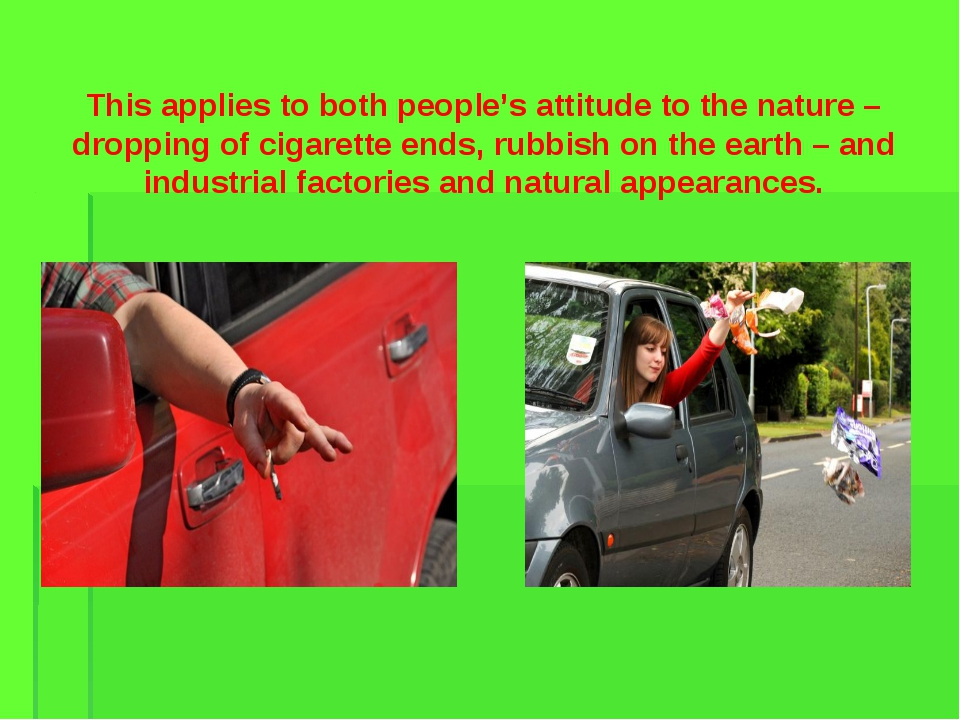 This applies to both people's attitude to the nature – dropping of cigarette...