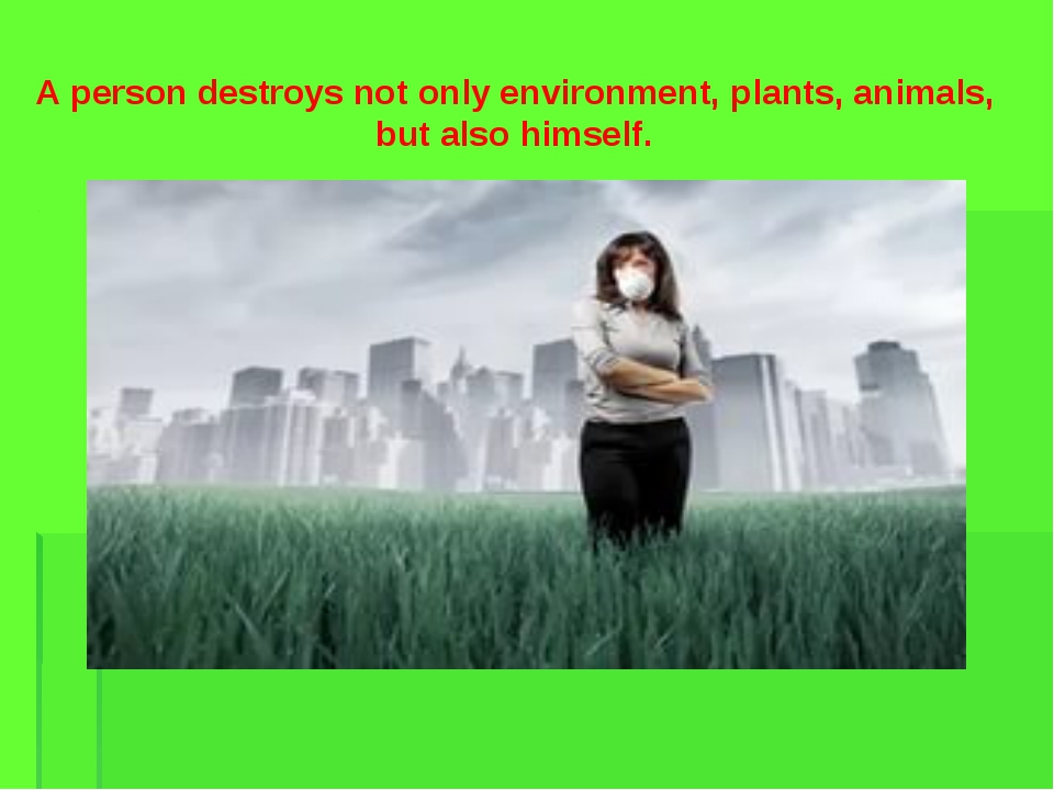 A person destroys not only environment, plants, animals, but also himself.