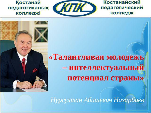 «Талантливая молодежь – интеллектуальный потенциал страны» Нурсултан Абишеви...