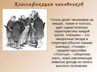 Классификация чиновников Гоголь делит чиновников на низших, тонких и толстых,