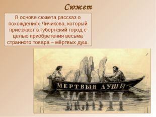 Сюжет В основе сюжета рассказ о похождениях Чичикова, который приезжает в губ