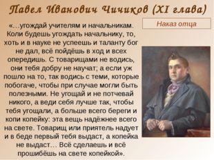 Павел Иванович Чичиков (XI глава) Наказ отца «…угождай учителям и начальникам