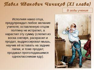 Павел Иванович Чичиков (XI глава) В годы учения Исполняя наказ отца, предупре