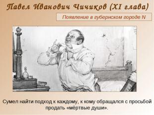 Павел Иванович Чичиков (XI глава) Появление в губернском городе N Сумел найти