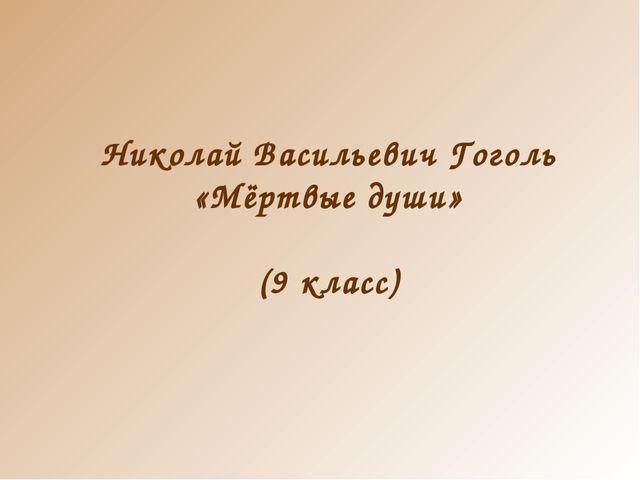 Николай Васильевич Гоголь «Мёртвые души» (9 класс)