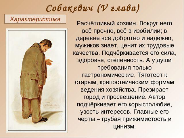 Собакевич (V глава) Характеристика Расчётливый хозяин. Вокруг него всё прочно...