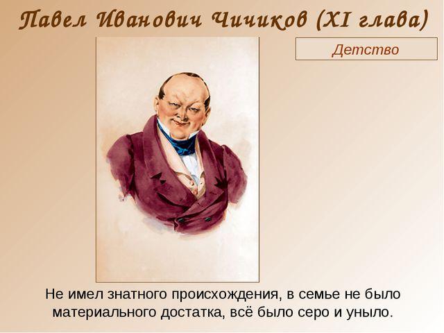 Павел Иванович Чичиков (XI глава) Детство Не имел знатного происхождения, в с...