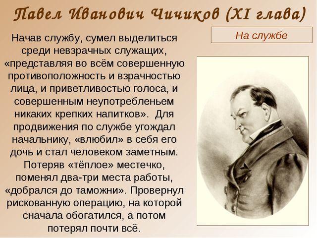 Павел Иванович Чичиков (XI глава) На службе Начав службу, сумел выделиться ср...