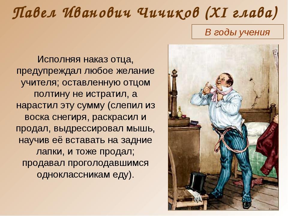 Павел Иванович Чичиков (XI глава) В годы учения Исполняя наказ отца, предупре...