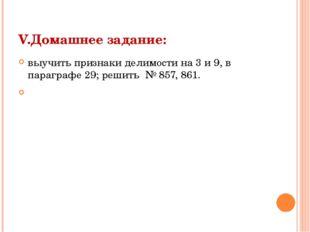 V.Домашнее задание: выучить признаки делимости на 3 и 9, в параграфе 29; реши