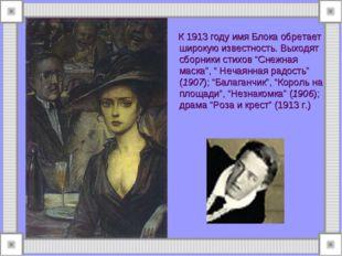 К 1913 году имя Блока обретает широкую известность. Выходят сборники стихов