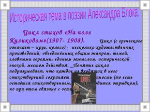 Цикл стихов «На поле Куликовом»(1907- 1908). Цикл (с греческого означает – к