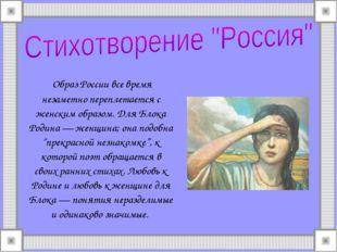 Образ России все время незаметно переплетается с женским образом. Для Блока