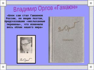 «Блок сам стал Гамаюном России, ее вещим поэтом, предсказавшим «неслыханные п