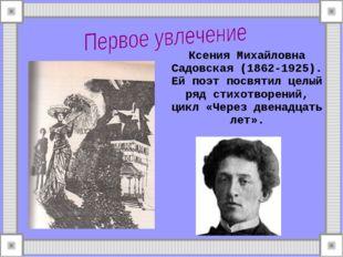 Ксения Михайловна Садовская (1862-1925). Ей поэт посвятил целый ряд стихотвор