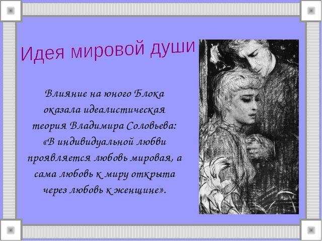 Влияние на юного Блока оказала идеалистическая теория Владимира Соловьева: «В...