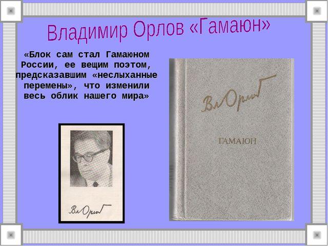 «Блок сам стал Гамаюном России, ее вещим поэтом, предсказавшим «неслыханные п...
