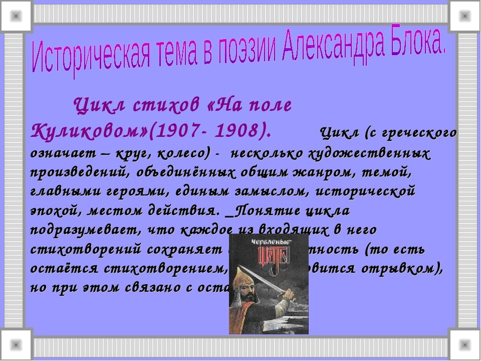 Цикл стихов «На поле Куликовом»(1907- 1908). Цикл (с греческого означает – к...