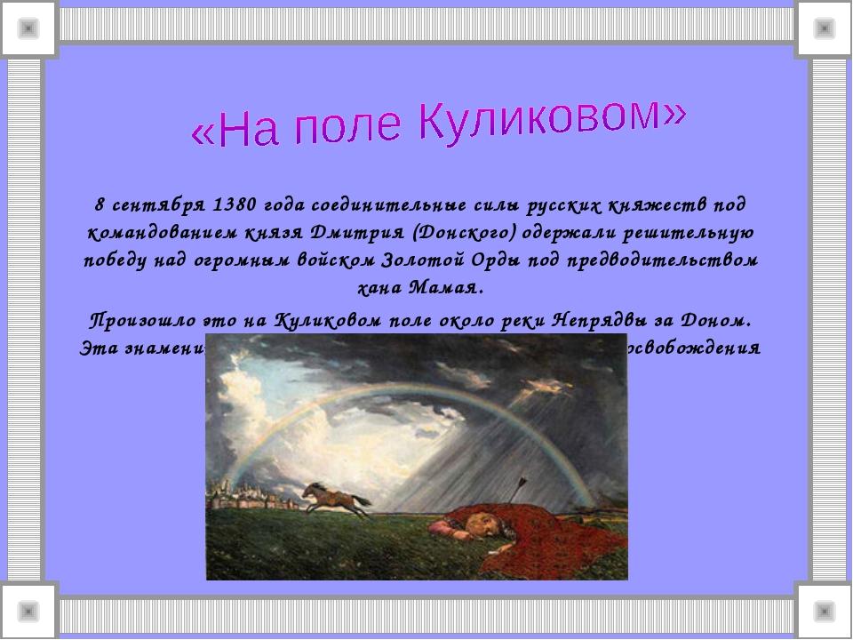 8 сентября 1380 года соединительные силы русских княжеств под командованием к...