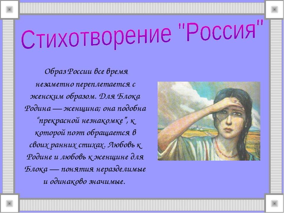 Образ России все время незаметно переплетается с женским образом. Для Блока...