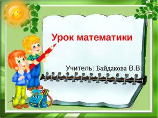 Урок математики Учитель: Байдакова В.В.