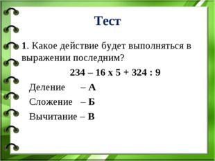 Тест 1. Какое действие будет выполняться в выражении последним? 234 – 16 х 5