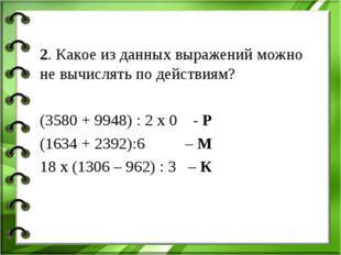 2. Какое из данных выражений можно не вычислять по действиям? (3580 + 9948) :