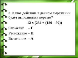 3. Какое действие в данном выражении будет выполняться первым? 12 х (234 + (1