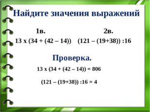 Найдите значения выражений 1в. 13 х (34 + (42 – 14)) 2в. (121 – (19+38)) :16