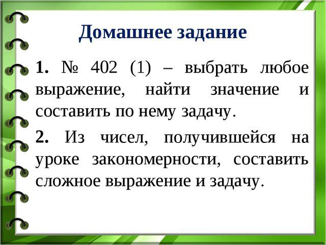 Домашнее задание 1. № 402 (1) – выбрать любое выражение, найти значение и сос...