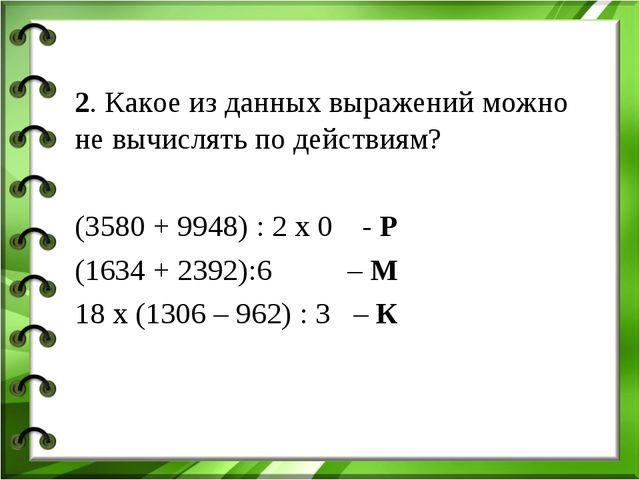 2. Какое из данных выражений можно не вычислять по действиям? (3580 + 9948) :...