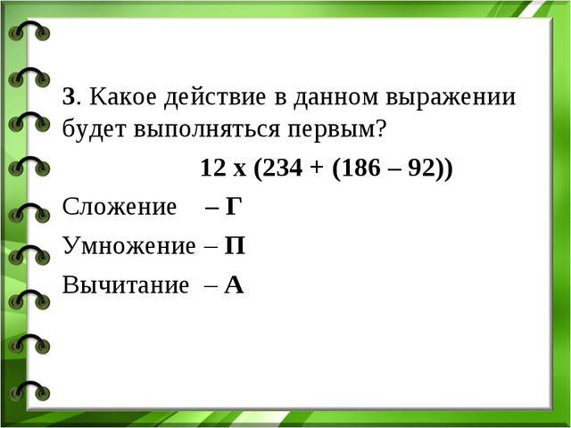 3. Какое действие в данном выражении будет выполняться первым? 12 х (234 + (1...