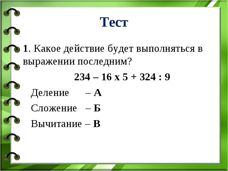 Тест 1. Какое действие будет выполняться в выражении последним? 234 – 16 х 5...