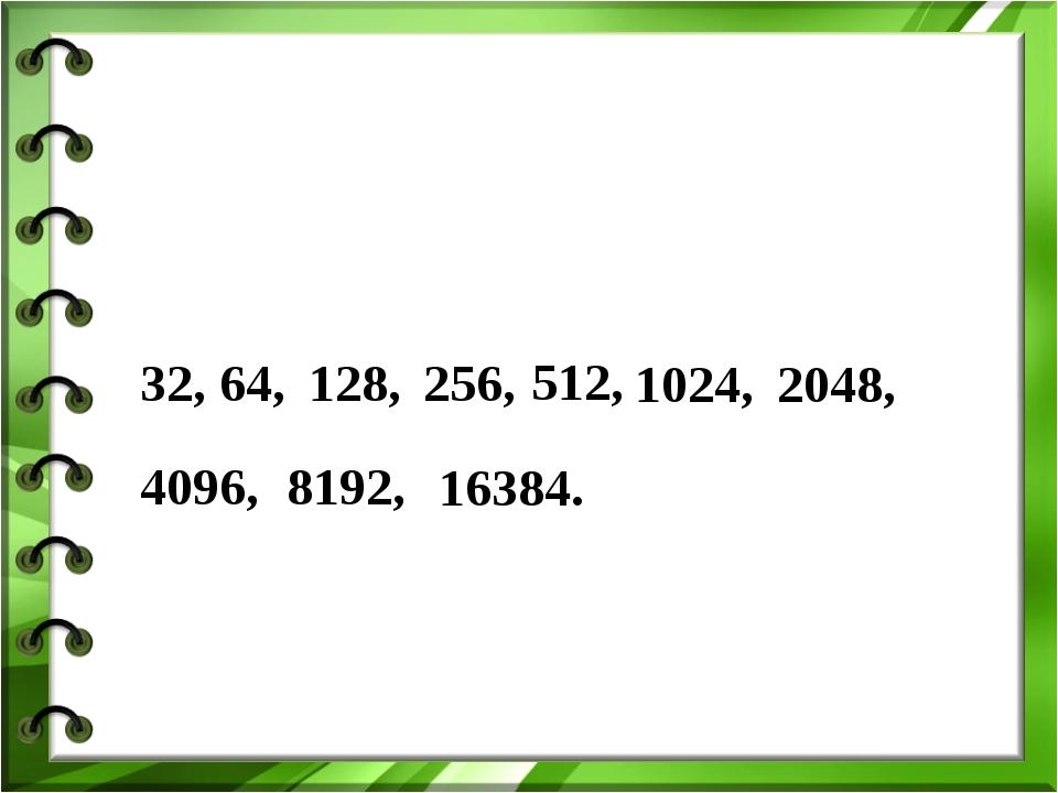 32, 64, 128, 256, 512, 1024, 2048, 4096, 8192, 16384.