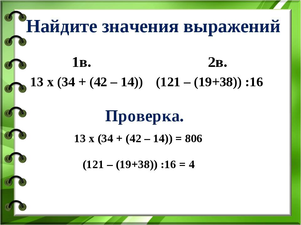 Найдите значения выражений 1в. 13 х (34 + (42 – 14)) 2в. (121 – (19+38)) :16...